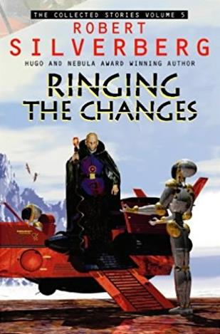 Collected Stories of Robert Silverberg: Ringing the Changes v. 5 (The Colle ...