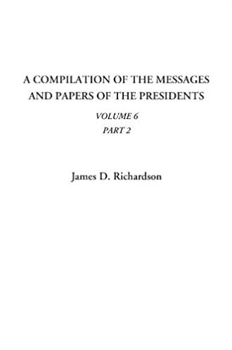 A Compilation of the Messages and Papers of the Presidents (Volume 6, Part  ...
